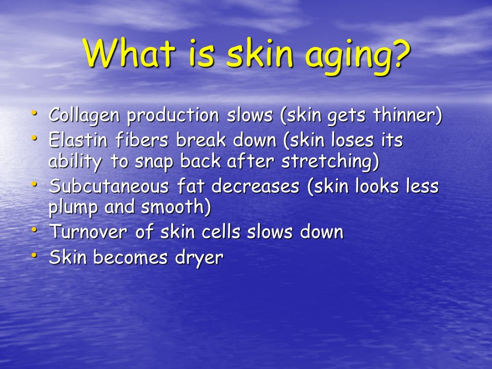 What is skin aging Collagen production slows (skin gets thinner)