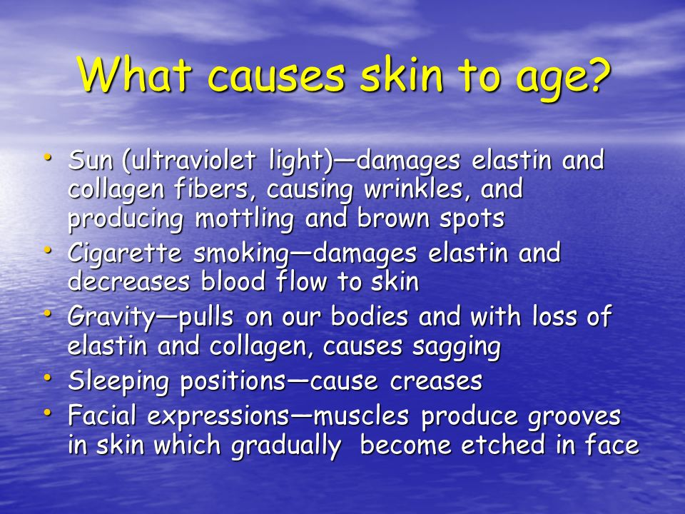 What causes skin to age Sun (ultraviolet light)—damages elastin and collagen fibers, causing wrinkles, and producing mottling and brown spots.