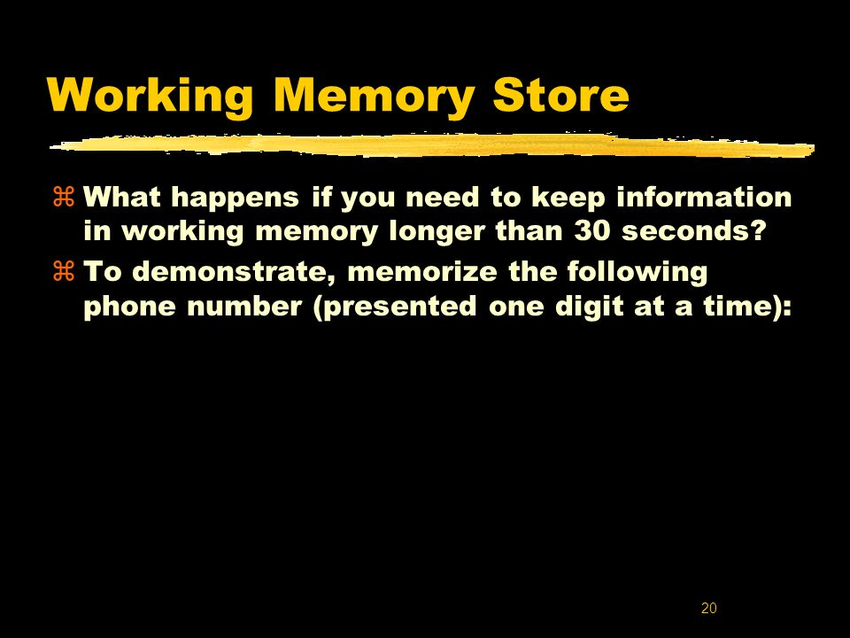 Working Memory Store What happens if you need to keep information in working memory longer than 30 seconds
