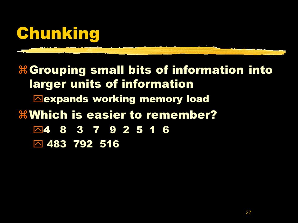 Chunking Grouping small bits of information into larger units of information. expands working memory load.
