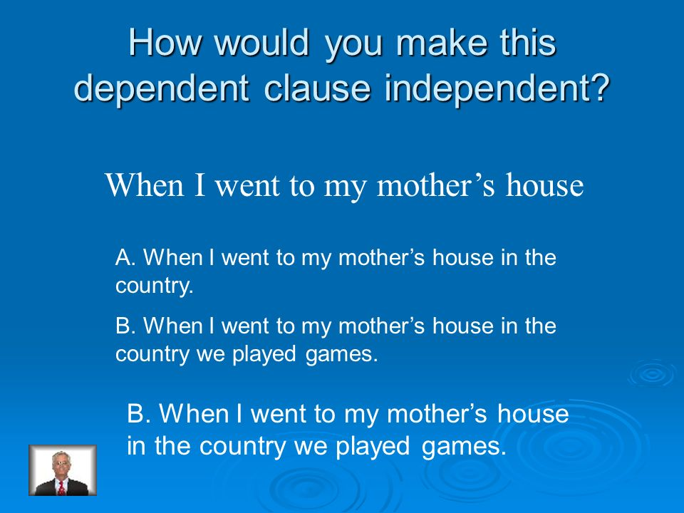 How would you make this dependent clause independent