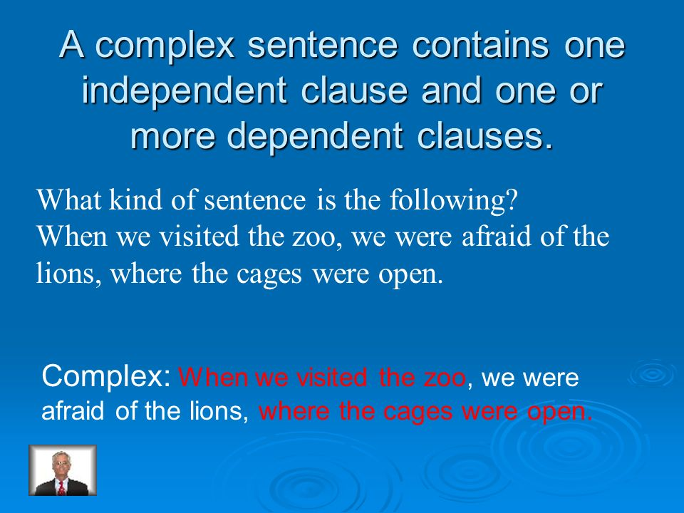 A complex sentence contains one independent clause and one or more dependent clauses.