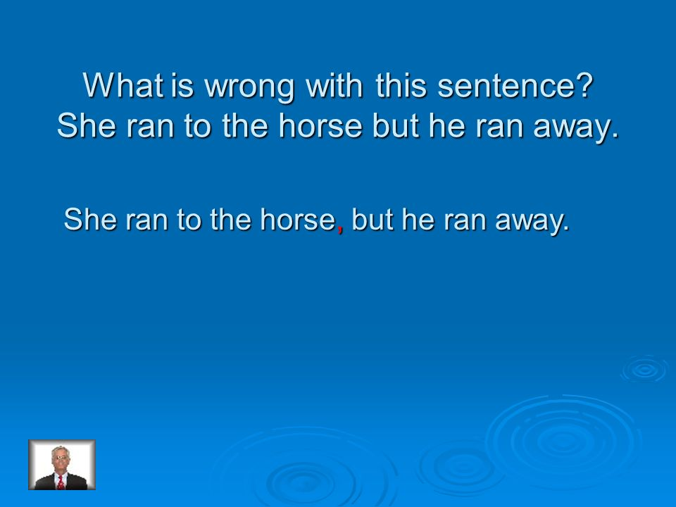 What is wrong with this sentence She ran to the horse but he ran away.