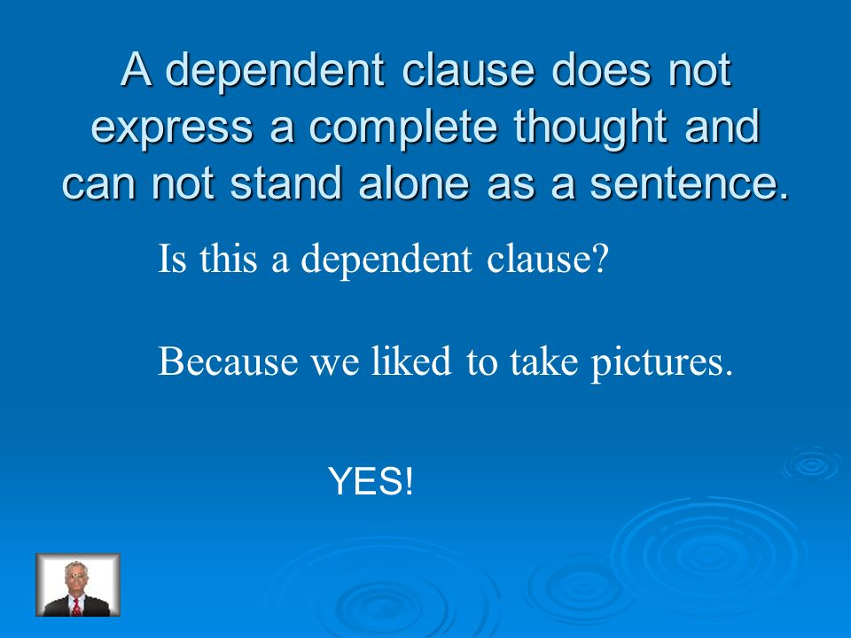 A dependent clause does not express a complete thought and can not stand alone as a sentence.