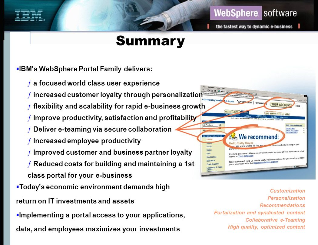 Summary IBM s WebSphere Portal Family delivers: a focused world class user experience. increased customer loyalty through personalization.
