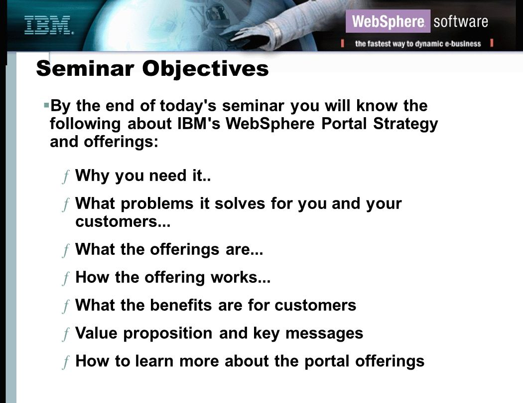 Seminar Objectives By the end of today s seminar you will know the following about IBM s WebSphere Portal Strategy and offerings: