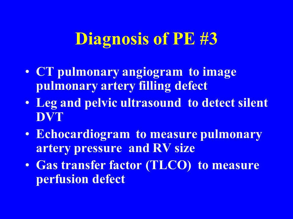 Diagnosis of PE #3 CT pulmonary angiogram to image pulmonary artery filling defect. Leg and pelvic ultrasound to detect silent DVT.