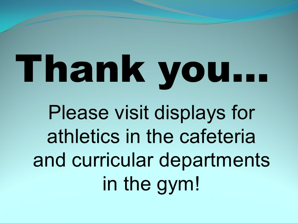 Thank you… Please visit displays for athletics in the cafeteria and curricular departments in the gym.