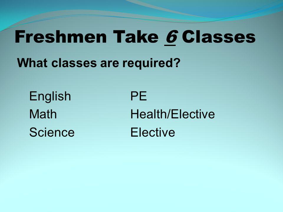 Freshmen Take 6 Classes What classes are required English PE