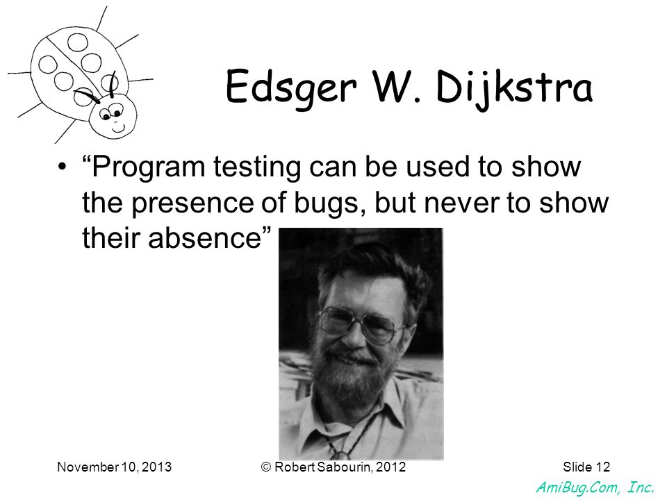 Edsger W. Dijkstra Program testing can be used to show the presence of bugs, but never to show their absence