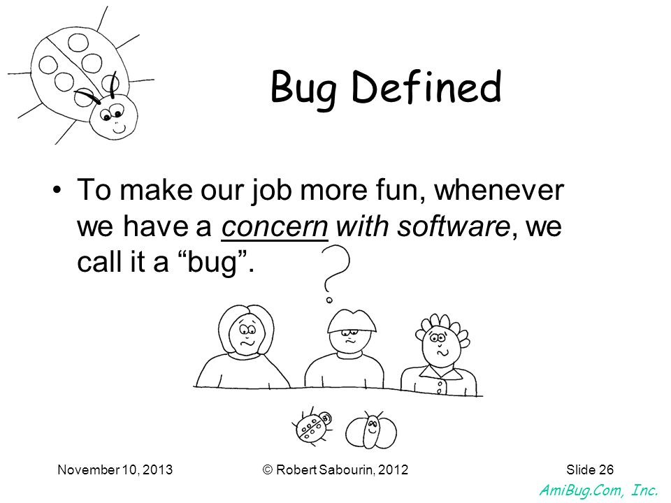 Bug Defined To make our job more fun, whenever we have a concern with software, we call it a bug .
