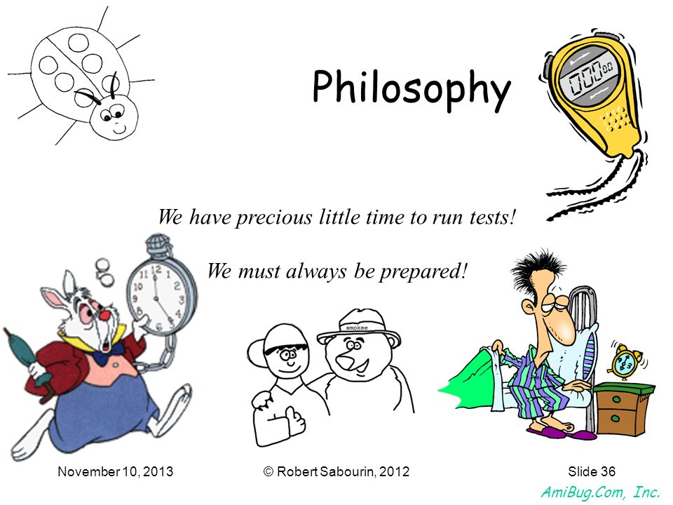 Philosophy We have precious little time to run tests!