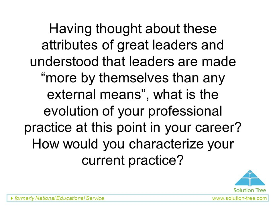 Having thought about these attributes of great leaders and understood that leaders are made more by themselves than any external means , what is the evolution of your professional practice at this point in your career.