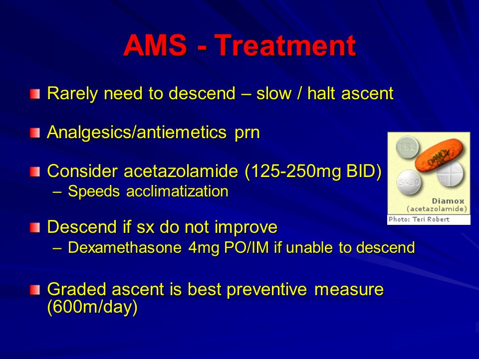AMS - Treatment Rarely need to descend – slow / halt ascent