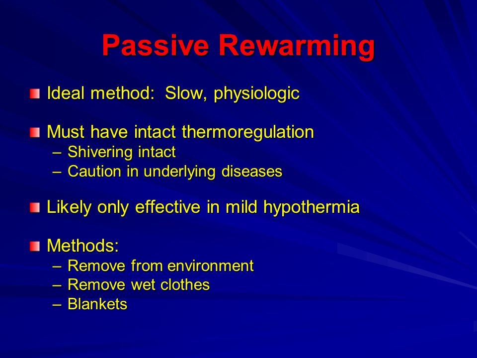 Passive Rewarming Ideal method: Slow, physiologic