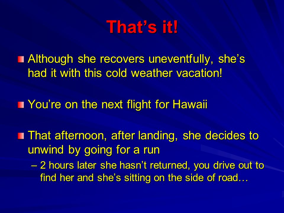 That's it!Although she recovers uneventfully, she's had it with this cold weather vacation! You're on the next flight for Hawaii.