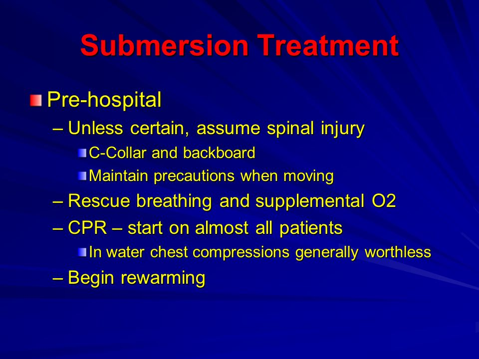 Submersion Treatment Pre-hospital Unless certain, assume spinal injury