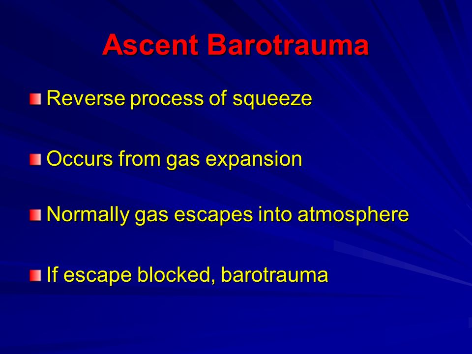 Ascent Barotrauma Reverse process of squeeze Occurs from gas expansion