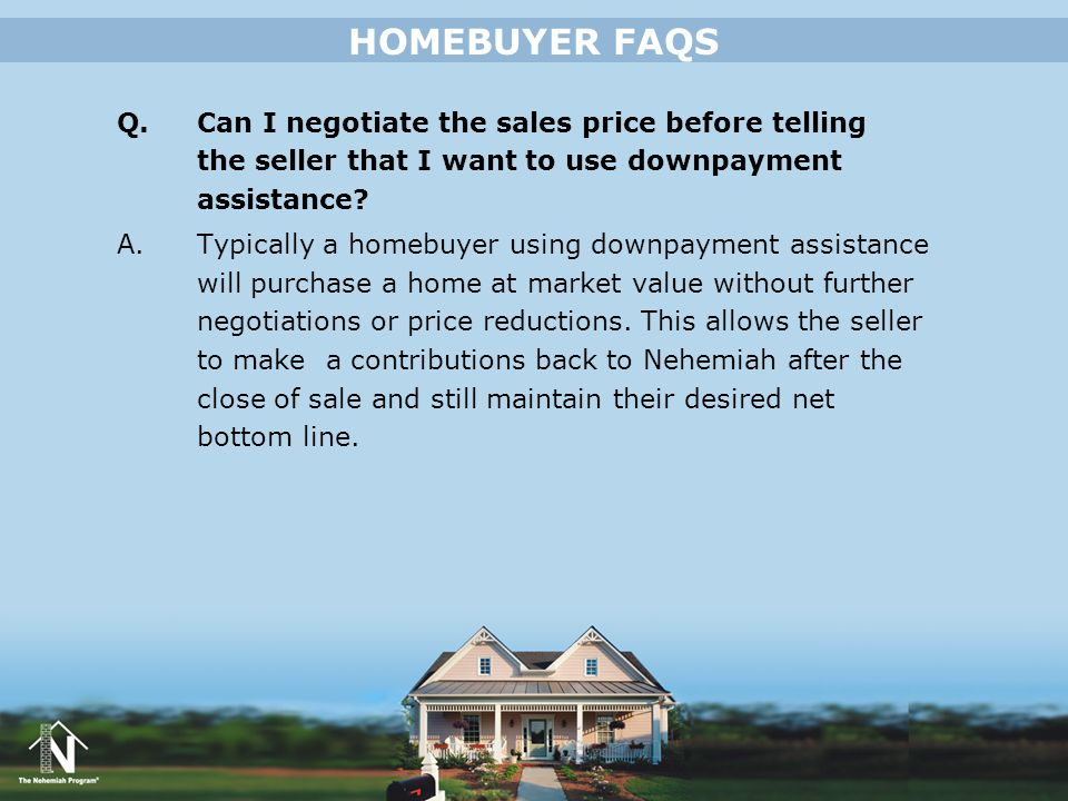 HOMEBUYER FAQS Q. Can I negotiate the sales price before telling the seller that I want to use downpayment assistance