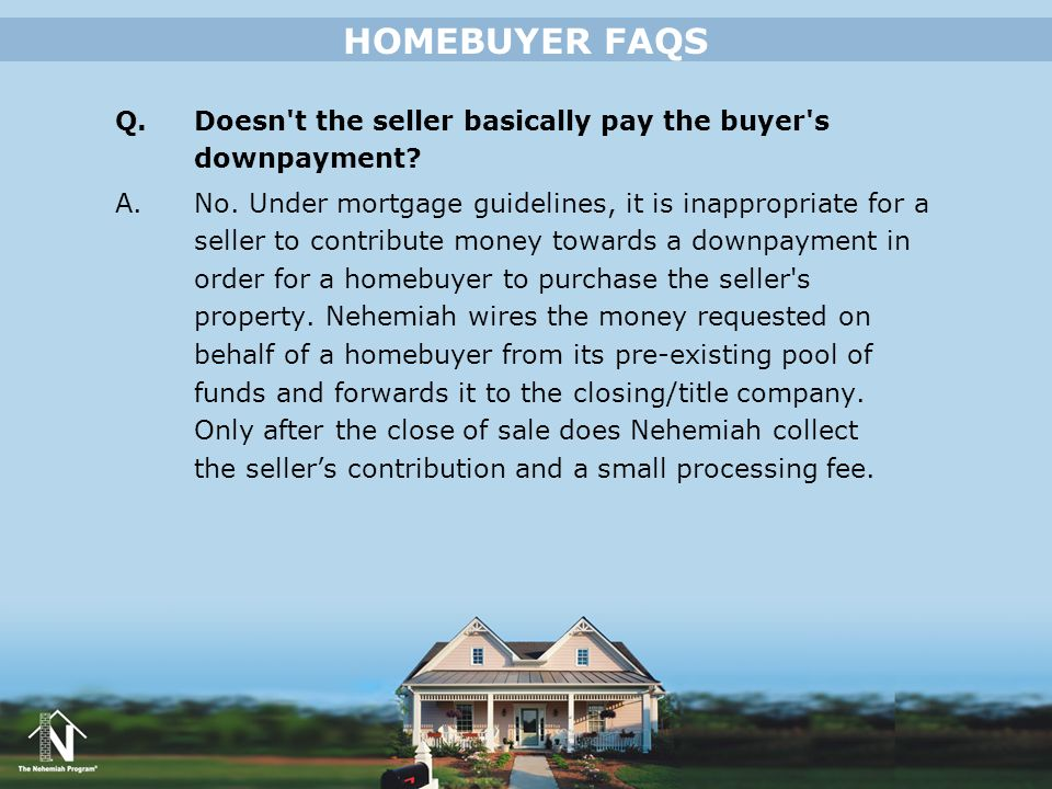 HOMEBUYER FAQS Q. Doesn t the seller basically pay the buyer s downpayment