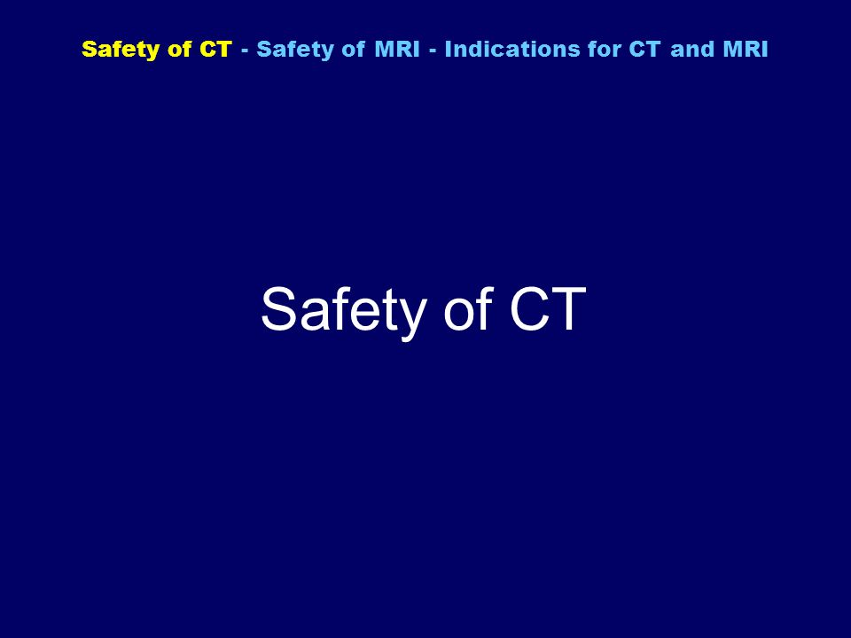 Safety of CT - Safety of MRI - Indications for CT and MRI