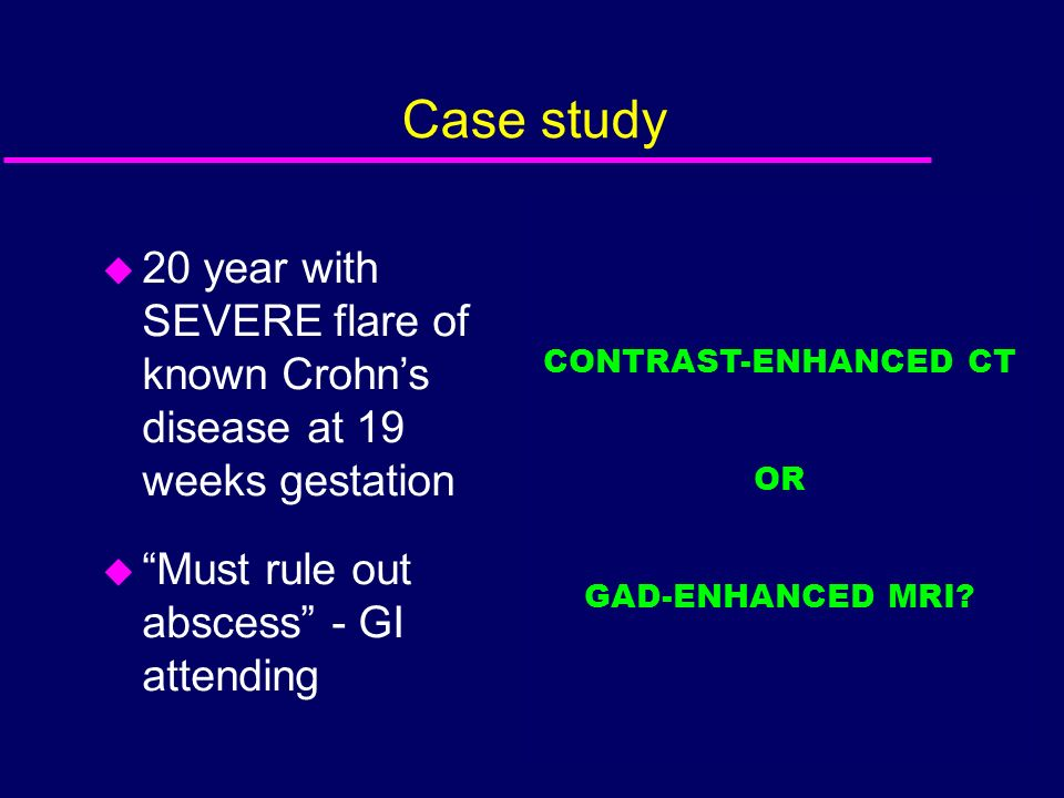 Case study CONTRAST-ENHANCED CT. OR. GAD-ENHANCED MRI 20 year with SEVERE flare of known Crohn's disease at 19 weeks gestation.