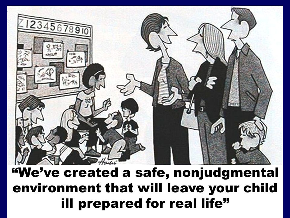 We've created a safe, nonjudgmental environment that will leave your child ill prepared for real life