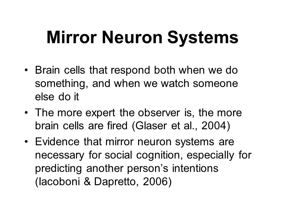 Mirror Neuron SystemsBrain cells that respond both when we do something, and when we watch someone else do it.