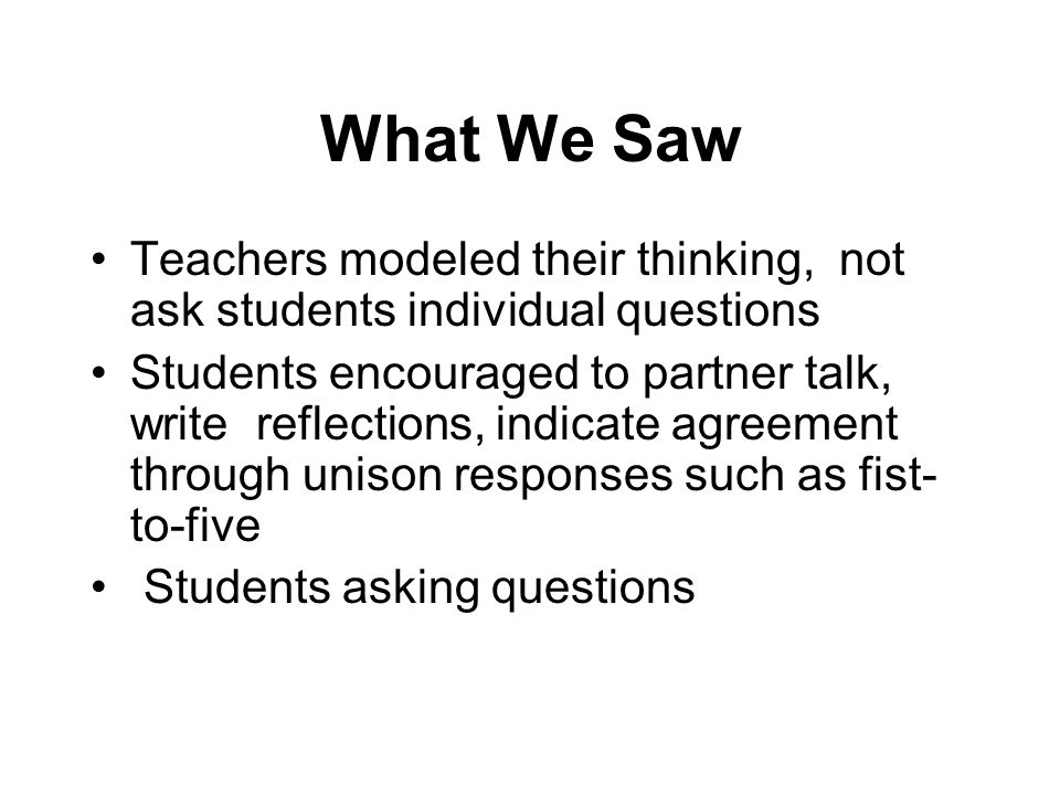 What We Saw Teachers modeled their thinking, not ask students individual questions.