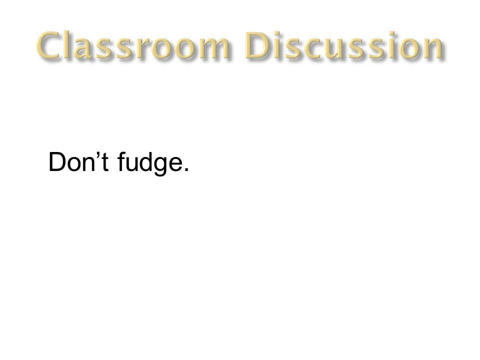 Don't fudge.