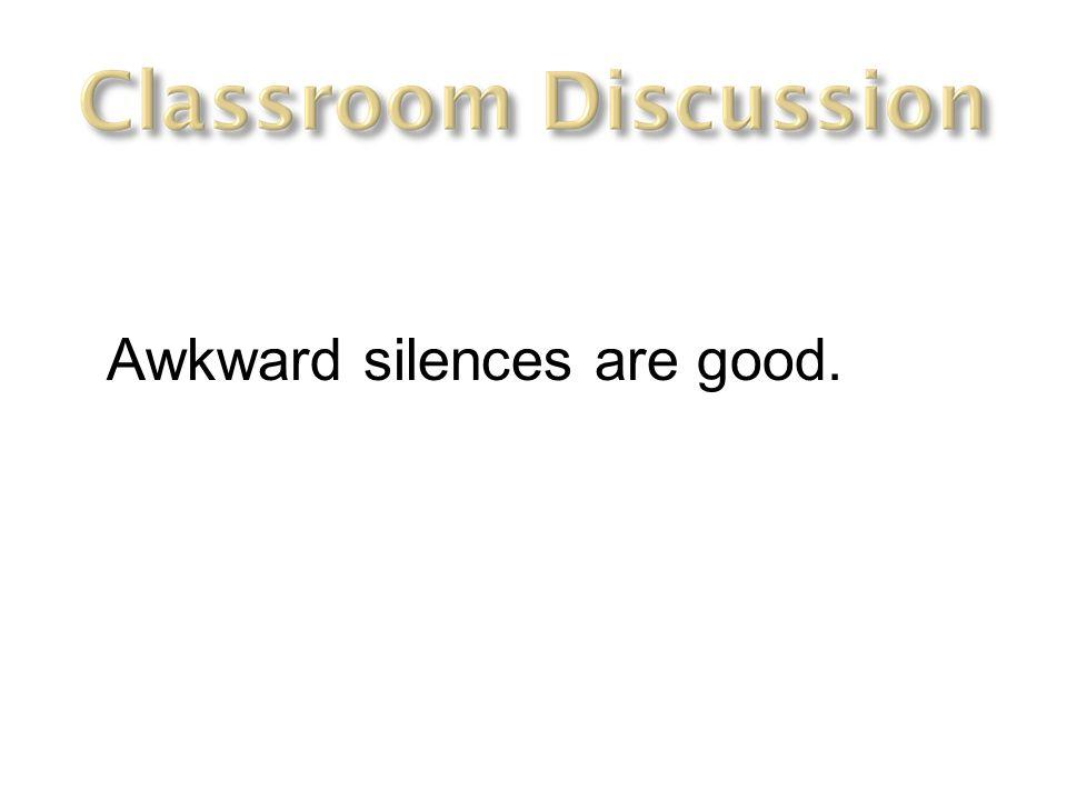 Awkward silences are good.