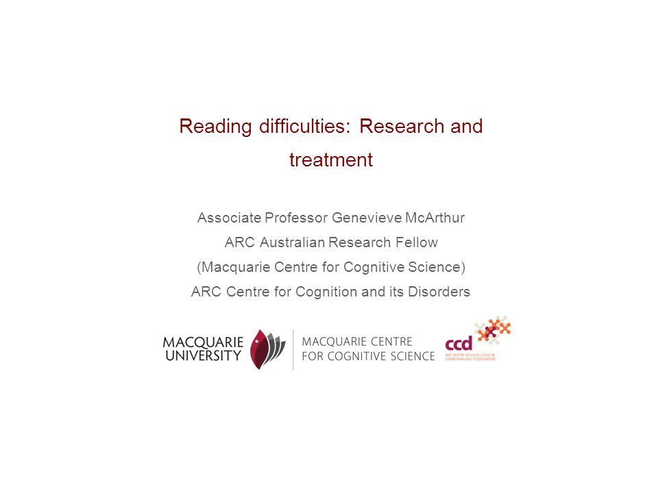Reading difficulties: Research and treatment Associate Professor Genevieve McArthur ARC Australian Research Fellow (Macquarie Centre for Cognitive Science) ARC Centre for Cognition and its Disorders