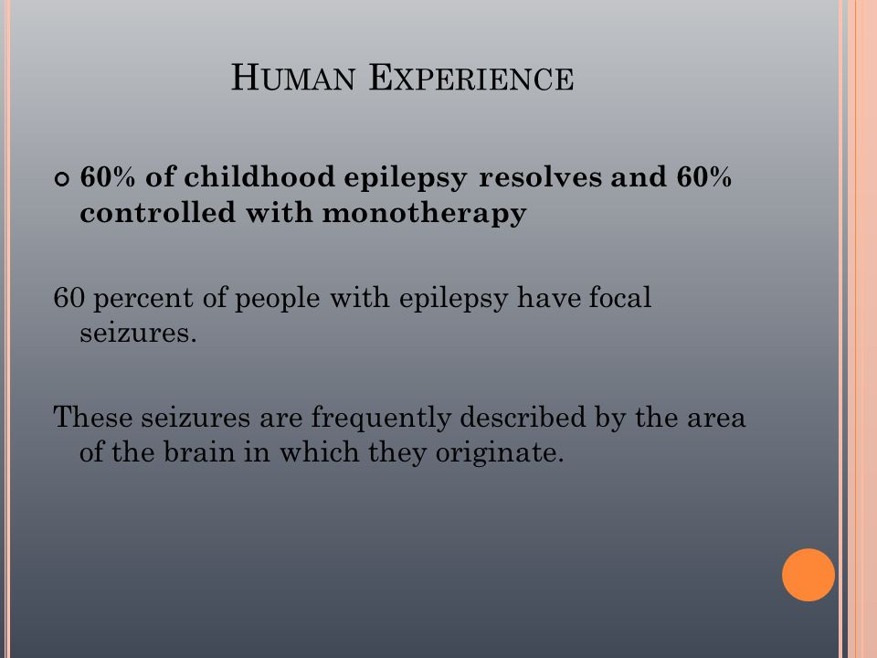 Human Experience 60% of childhood epilepsy resolves and 60% controlled with monotherapy. 60 percent of people with epilepsy have focal seizures.