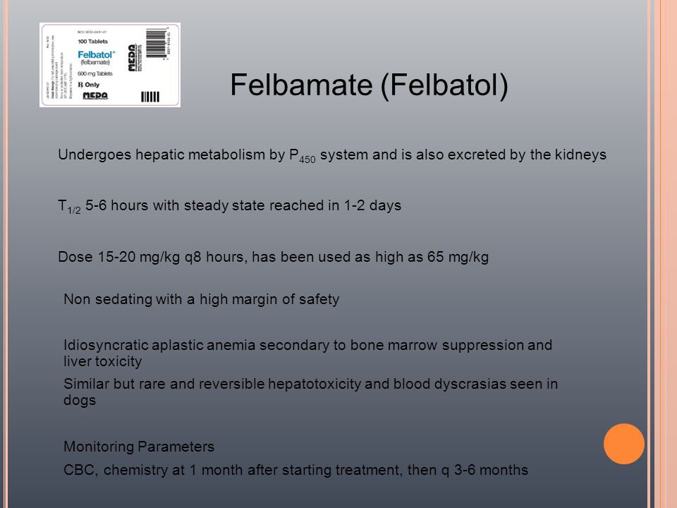Felbamate (Felbatol) Undergoes hepatic metabolism by P450 system and is also excreted by the kidneys.