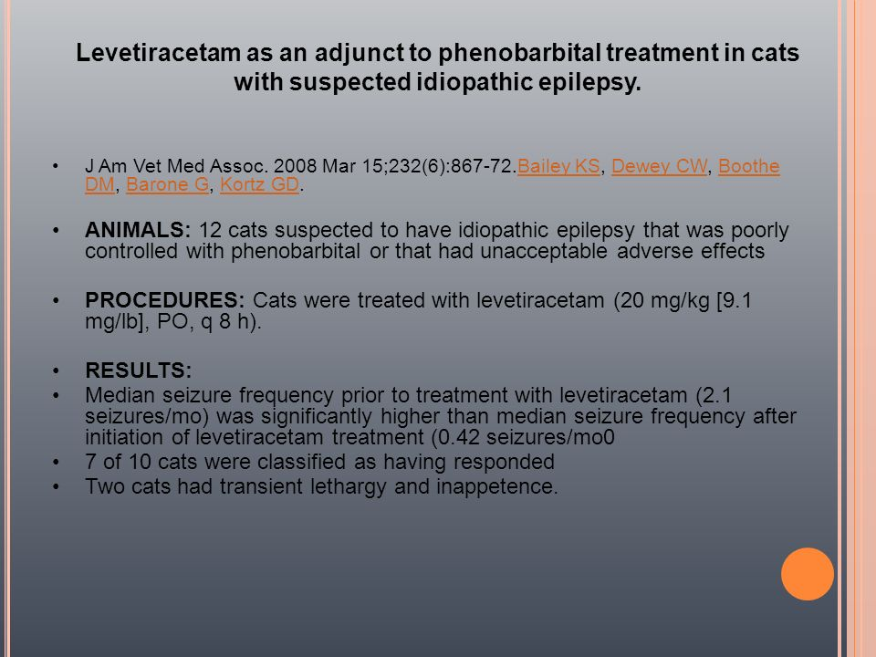 Levetiracetam as an adjunct to phenobarbital treatment in cats with suspected idiopathic epilepsy.