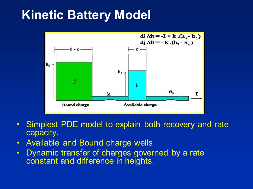 Kinetic Battery Model Simplest PDE model to explain both recovery and rate capacity. Available and Bound charge wells.