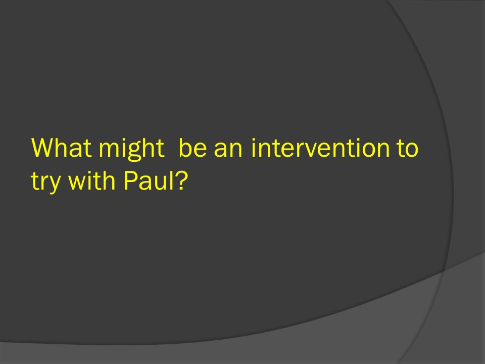 What might be an intervention to try with Paul