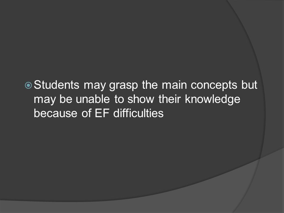 Students may grasp the main concepts but may be unable to show their knowledge because of EF difficulties