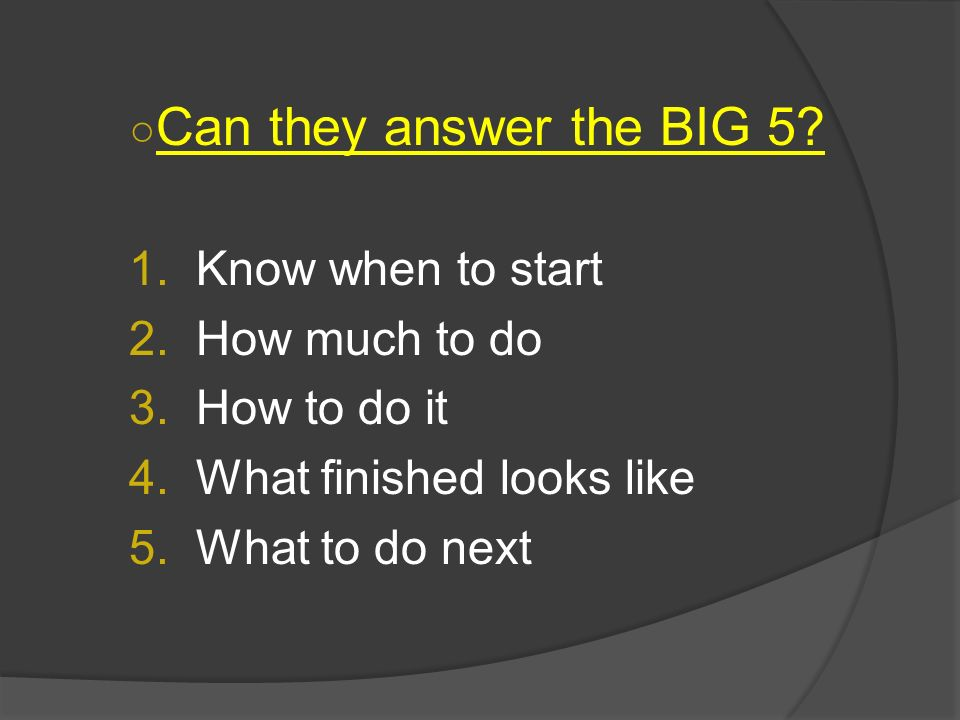 Can they answer the BIG 5 Know when to start How much to do