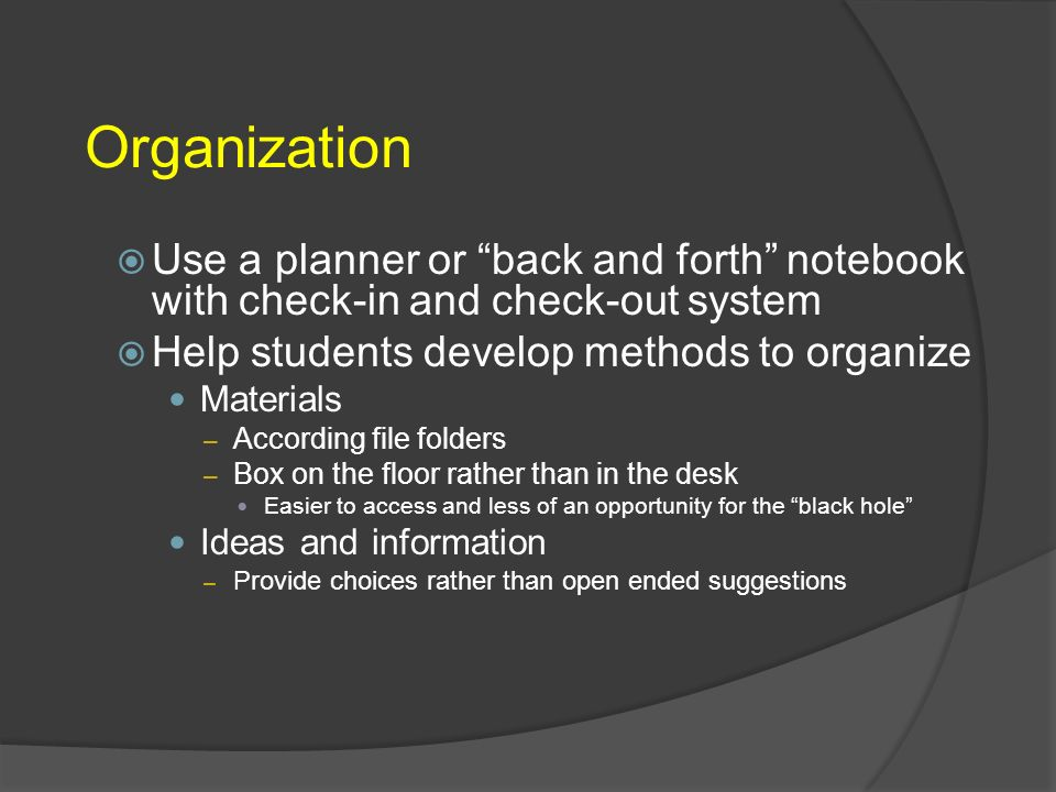 Organization Use a planner or back and forth notebook with check-in and check-out system. Help students develop methods to organize.