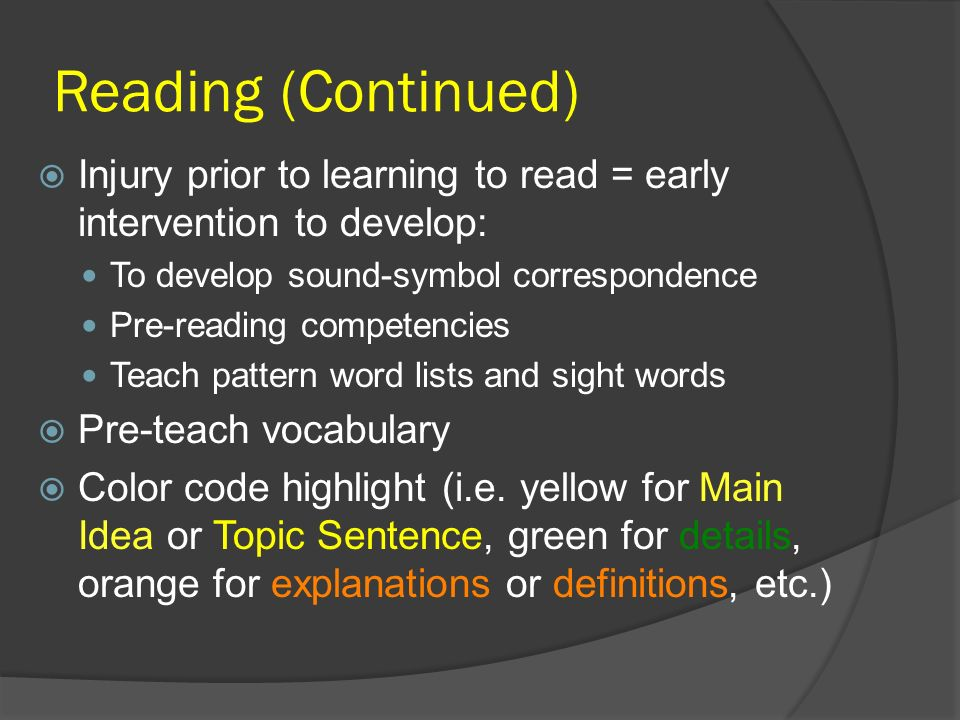 Reading (Continued) Injury prior to learning to read = early intervention to develop: To develop sound-symbol correspondence.