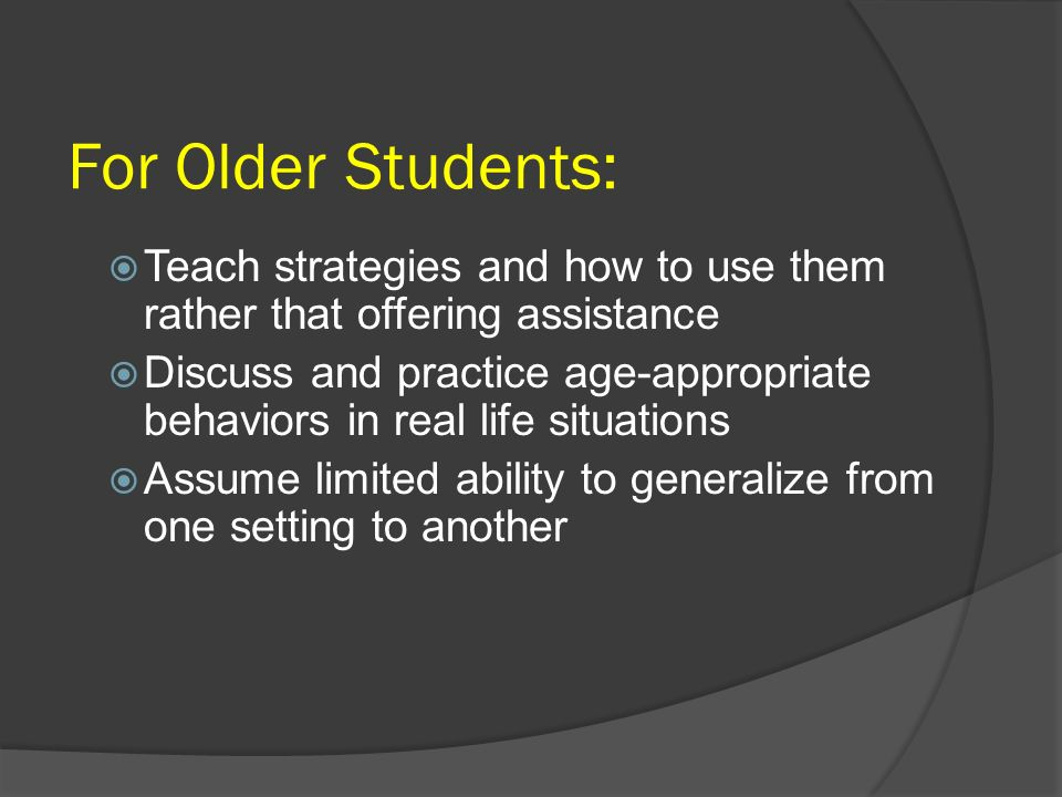 For Older Students: Teach strategies and how to use them rather that offering assistance.