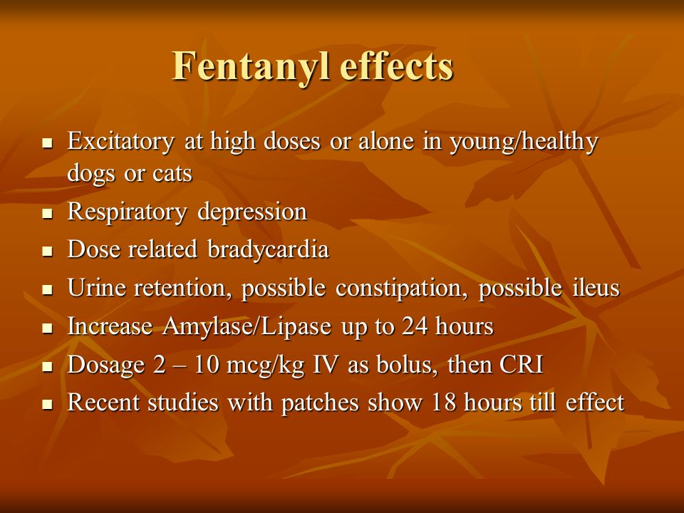 Fentanyl effects Excitatory at high doses or alone in young/healthy dogs or cats. Respiratory depression.