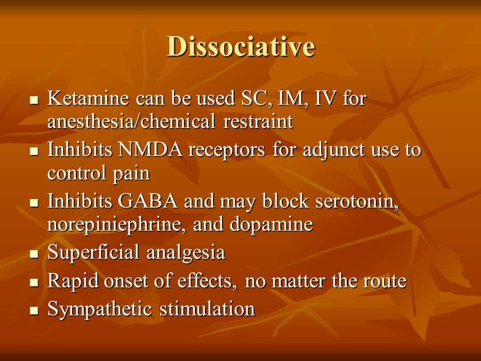 Dissociative Ketamine can be used SC, IM, IV for anesthesia/chemical restraint. Inhibits NMDA receptors for adjunct use to control pain.