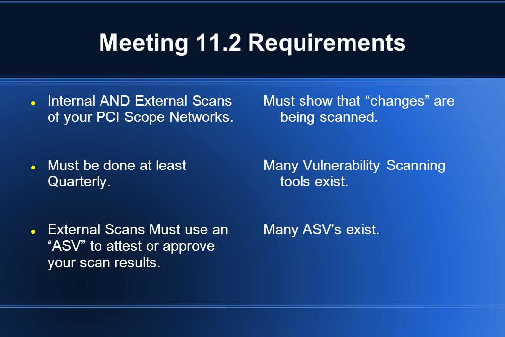 Meeting 11.2 Requirements Internal AND External Scans of your PCI Scope Networks. Must be done at least Quarterly.