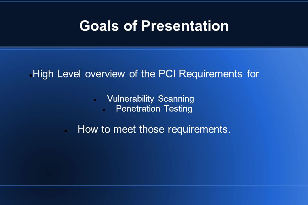 Goals of Presentation High Level overview of the PCI Requirements for