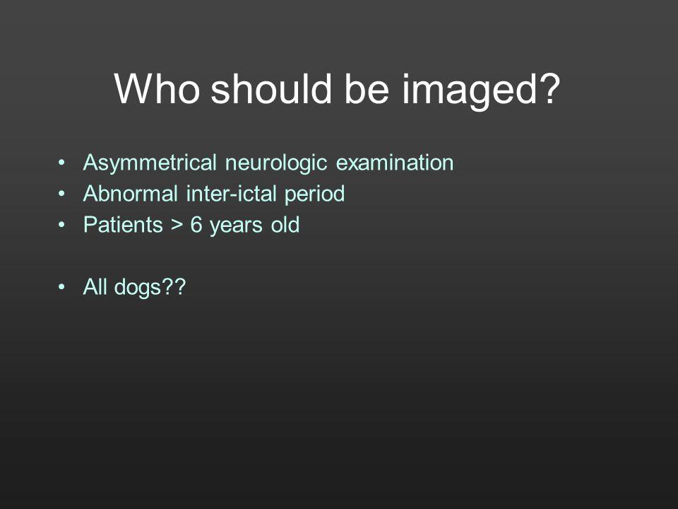 Who should be imaged Asymmetrical neurologic examination