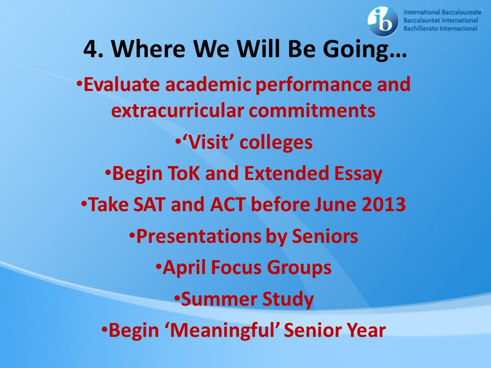 4. Where We Will Be Going… Evaluate academic performance and extracurricular commitments. 'Visit' colleges.