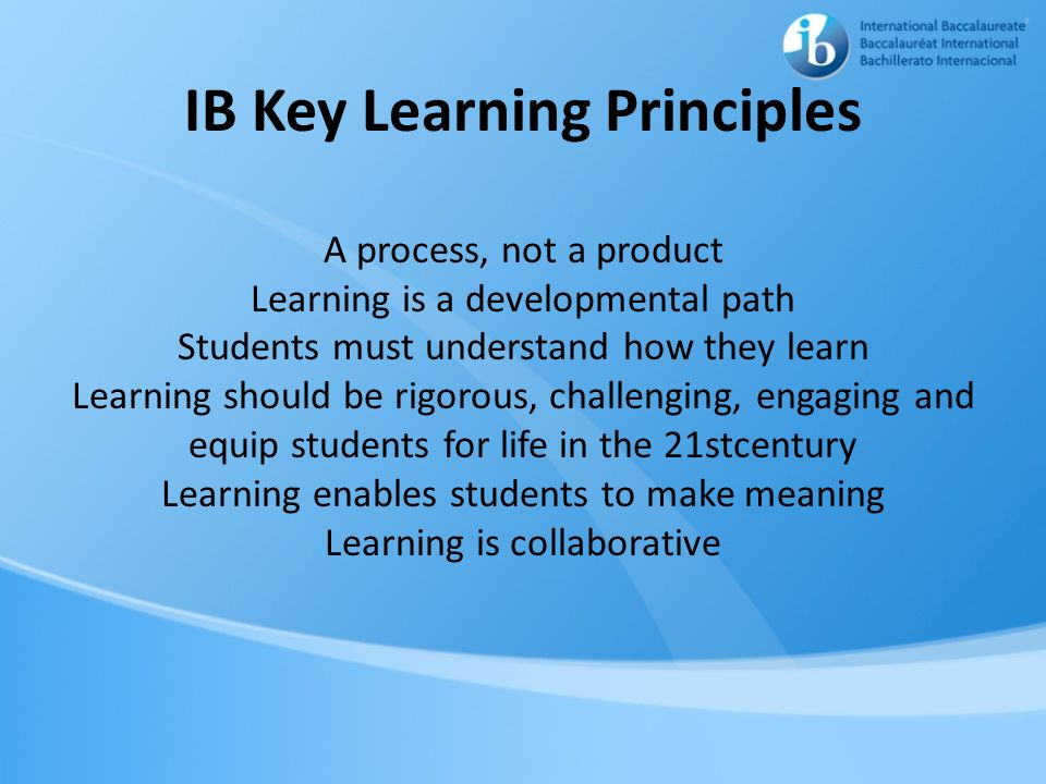 IB Key Learning Principles A process, not a product Learning is a developmental path Students must understand how they learn Learning should be rigorous, challenging, engaging and equip students for life in the 21stcentury Learning enables students to make meaning Learning is collaborative