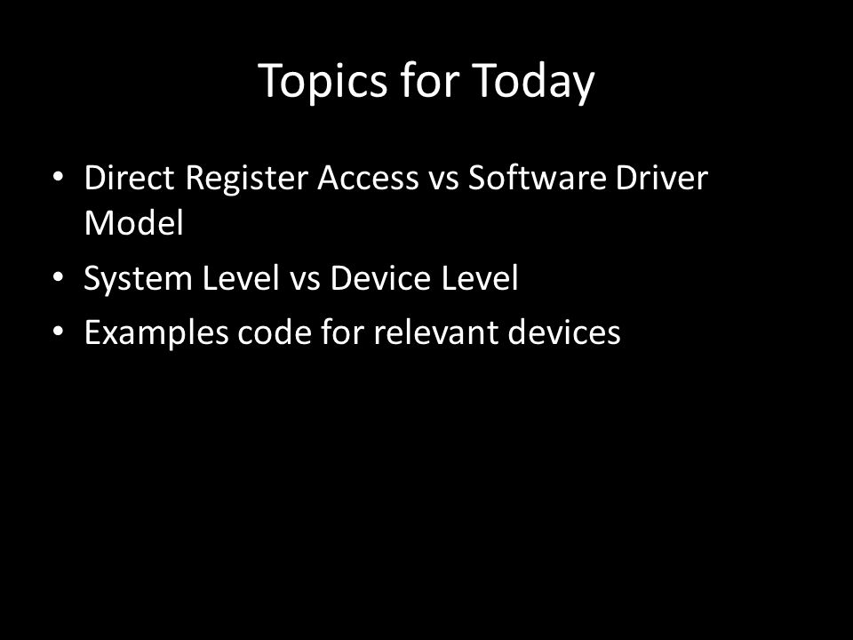 Topics for Today Direct Register Access vs Software Driver Model